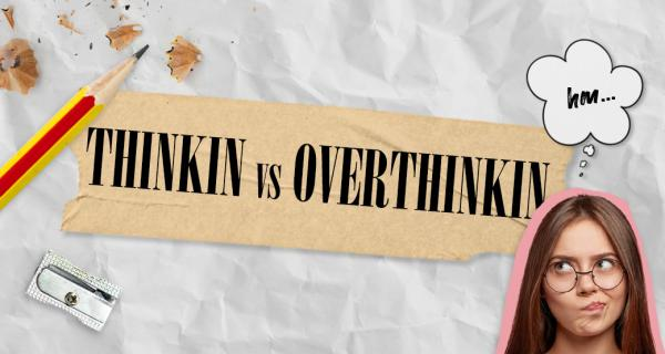 The one about THINKIN…or OverTHINKIN?